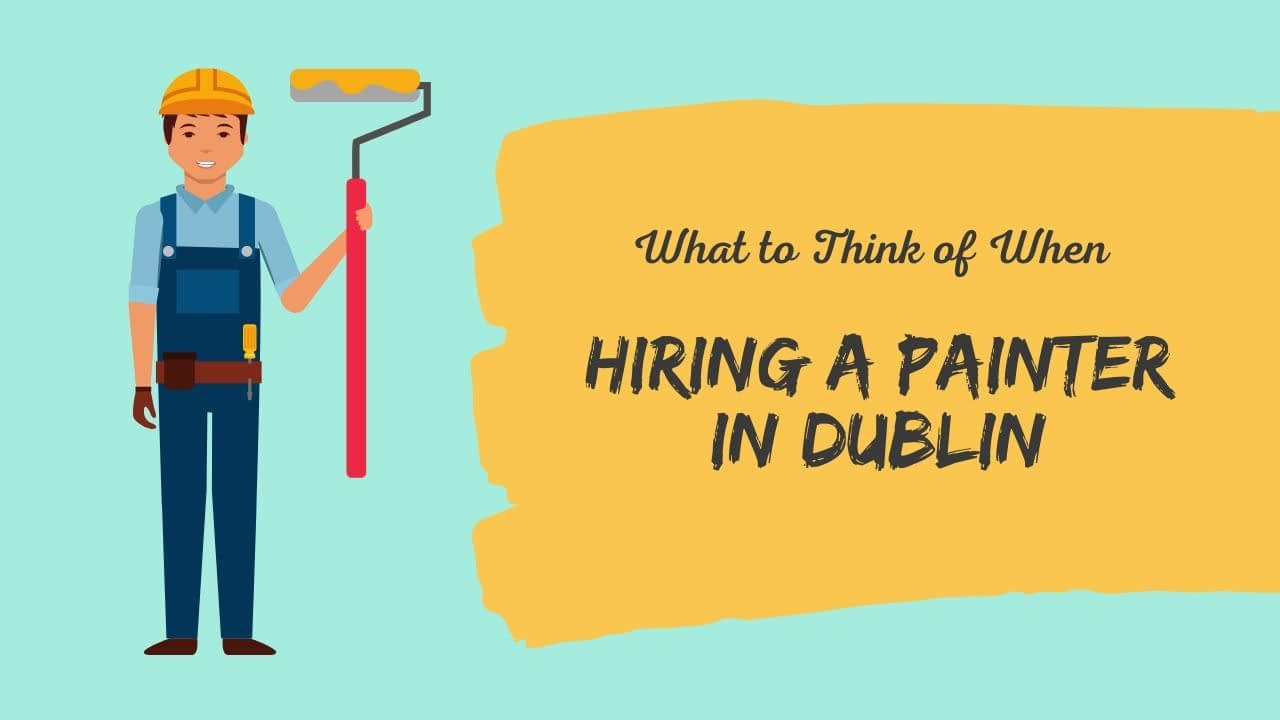 What to Think of When Hiring a Painter in Dublin